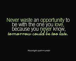 英语名言:永远不要放弃任何一个与你爱的人在一起的机会,因为你永远不会知道,明天可能太迟了。