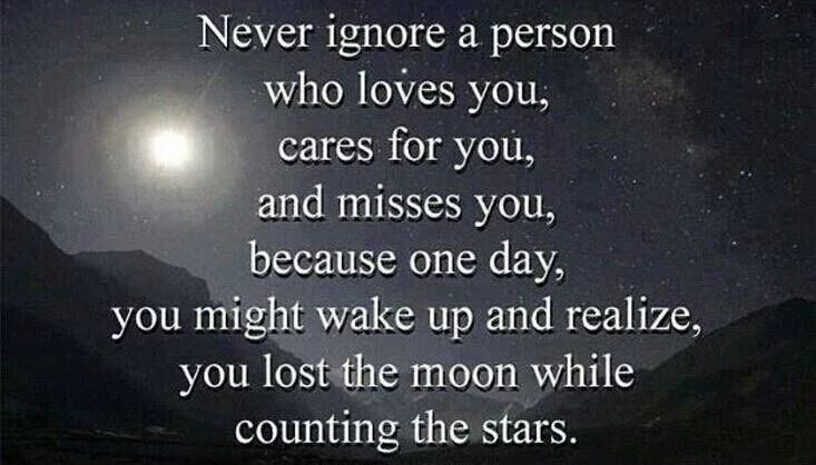 Never ignore a person who loves you, cares for you, and misses you, because one day, you might wake up and realize, you lost the moon while counting the stars.