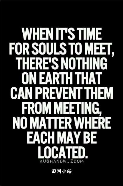 When it's time for two souls to meet, there is nothing on earth can prevent them from meeting, no matter where each may be located.