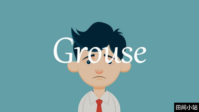 小词详解 | grouse 以令人觉得厌烦的方式抱怨、发牢骚